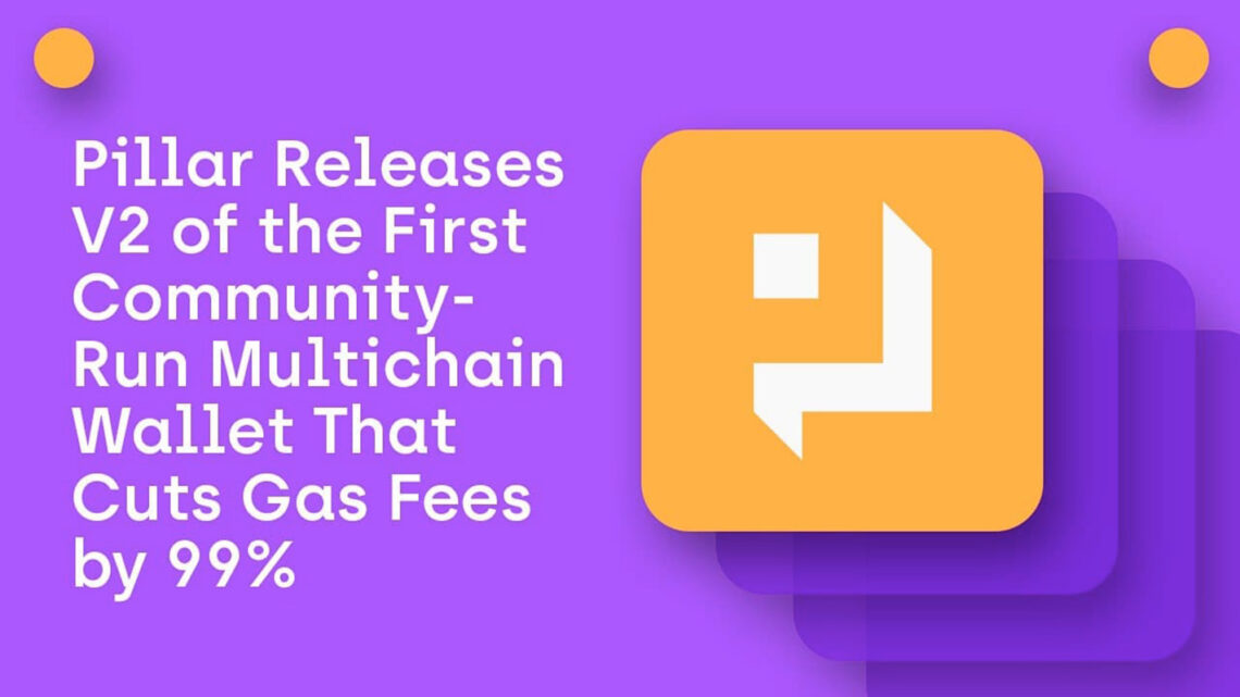 Pillar Releases V2 of the First Community-Run Multichain Wallet That Cuts Gas Fees by 99%